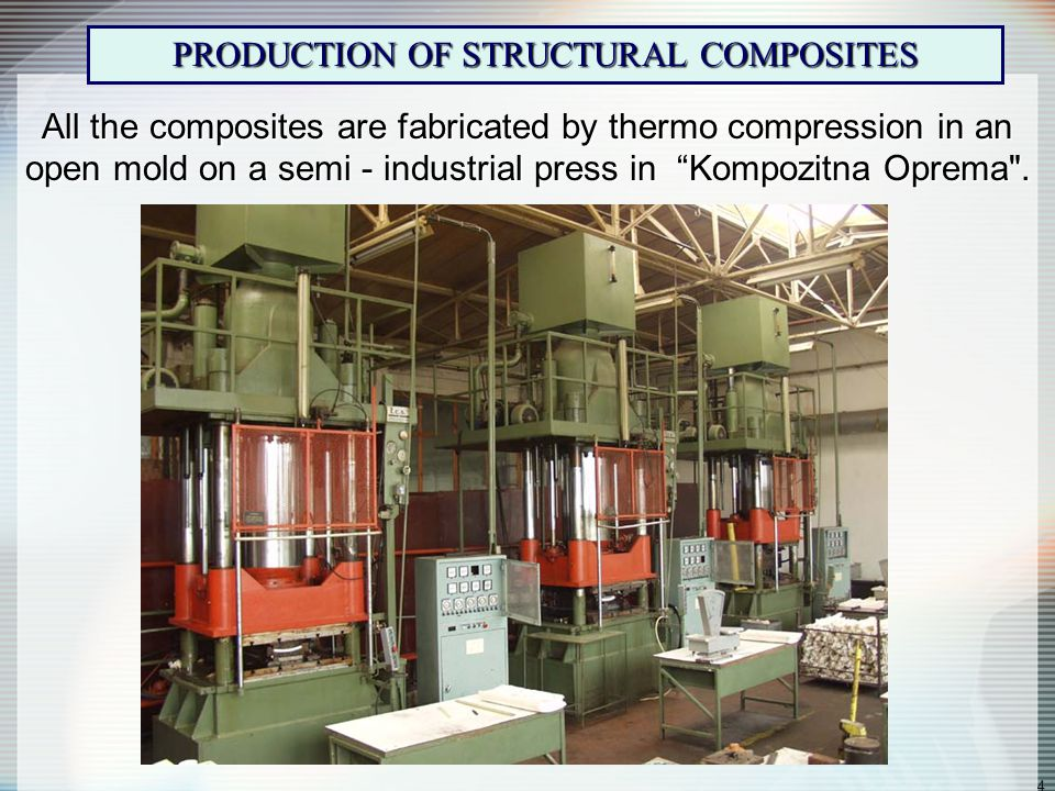 4 PRODUCTION OF STRUCTURAL COMPOSITES All the composites are fabricated by thermo compression in an open mold on a semi - industrial press in Kompozitna Oprema .