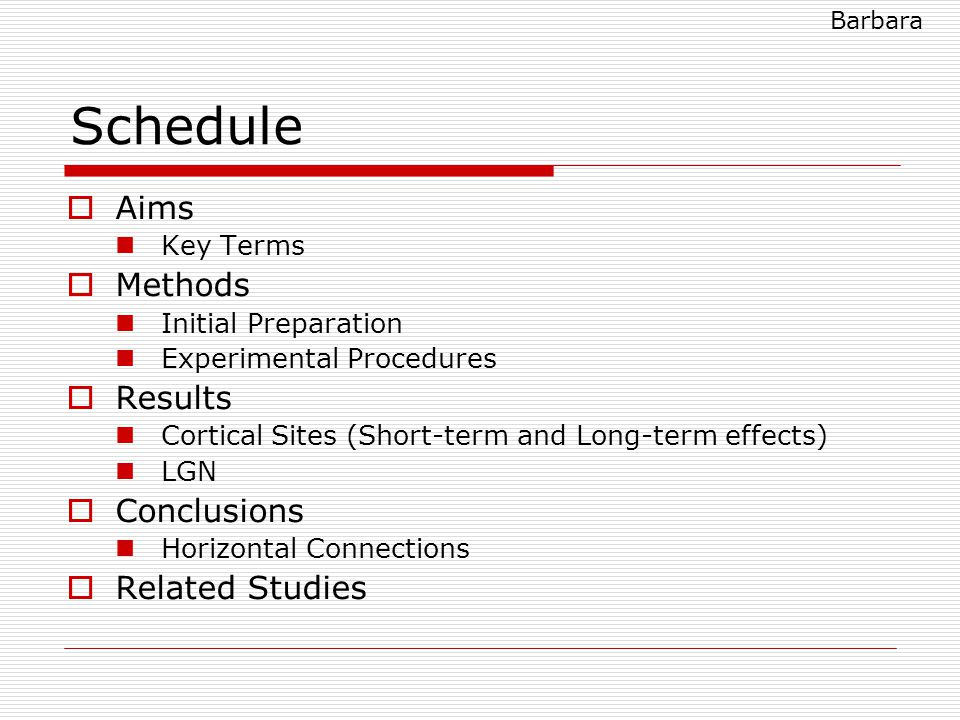 Schedule  Aims Key Terms  Methods Initial Preparation Experimental Procedures  Results Cortical Sites (Short-term and Long-term effects) LGN  Conclusions Horizontal Connections  Related Studies Barbara