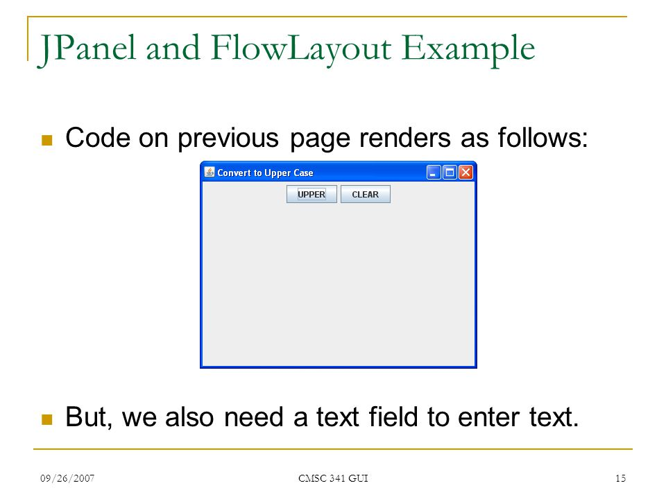 09/26/2007 CMSC 341 GUI 15 JPanel and FlowLayout Example Code on previous page renders as follows: But, we also need a text field to enter text.