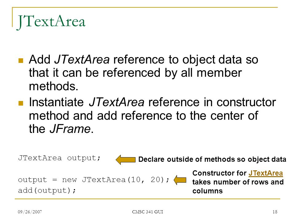 09/26/2007 CMSC 341 GUI 18 JTextArea Add JTextArea reference to object data so that it can be referenced by all member methods. Instantiate JTextArea
