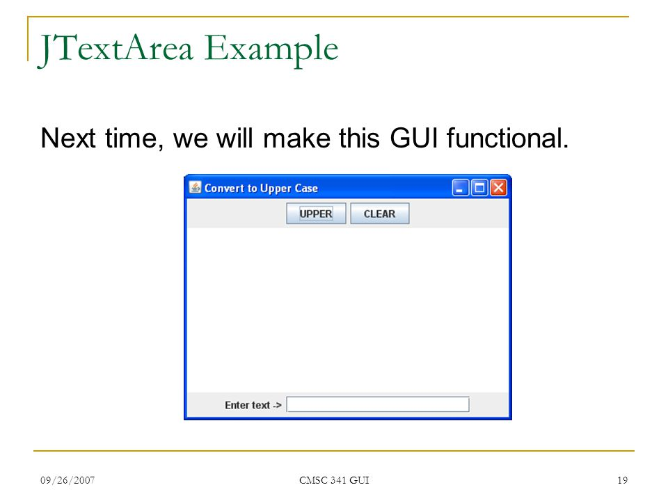 09/26/2007 CMSC 341 GUI 19 JTextArea Example Next time, we will make this GUI functional.