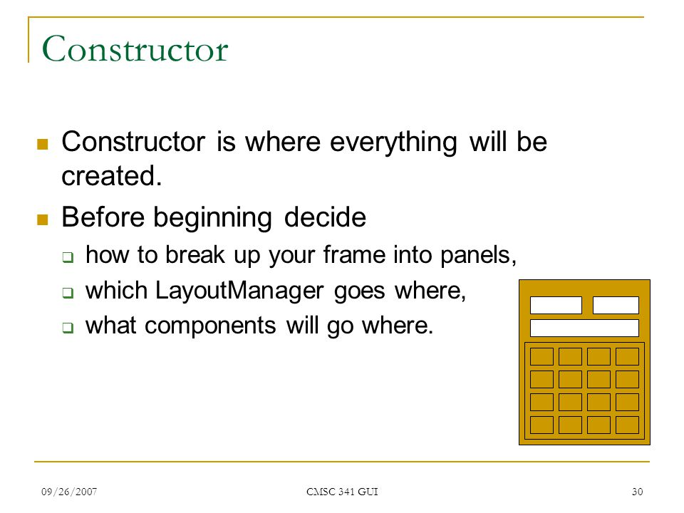09/26/2007 CMSC 341 GUI 30 Constructor Constructor is where everything will be created. Before beginning decide  how to break up your frame into pane