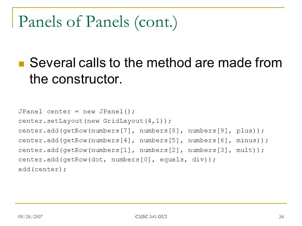 09/26/2007 CMSC 341 GUI 36 Panels of Panels (cont.) Several calls to the method are made from the constructor. JPanel center = new JPanel(); center.se