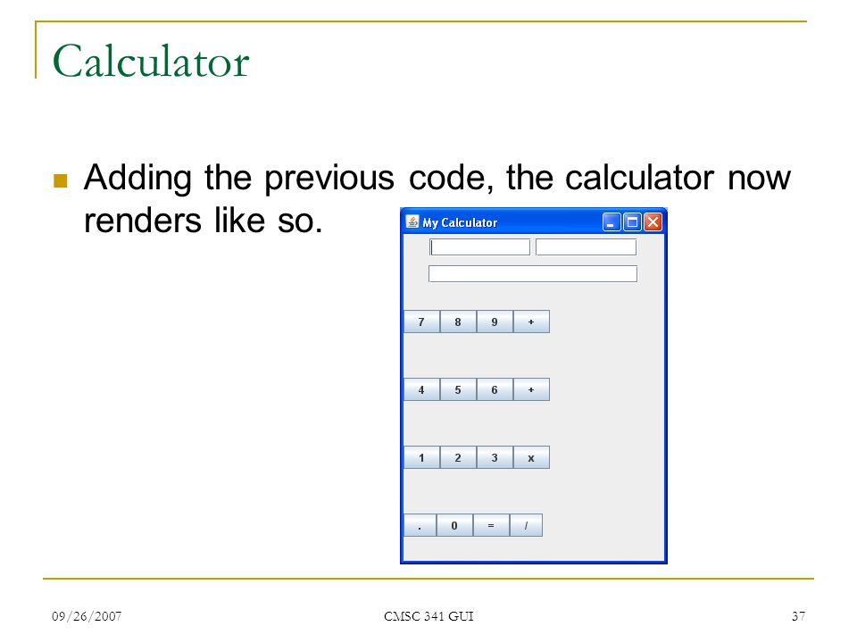 09/26/2007 CMSC 341 GUI 37 Calculator Adding the previous code, the calculator now renders like so.