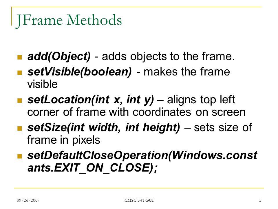 09/26/2007 CMSC 341 GUI 6 JFrame Code import javax.swing.*; import java.awt.*; public class UpperCaseConverter extends JFrame { public UpperCaseConverter(String name){ super(name); setLocation(300, 100); setSize (400,300); setDefaultCloseOperation(WindowConstants.EXIT_ON_CLOSE); } public static void main(String args[]){ UpperCaseConverter ucc = new UpperCaseConverter( Convert to Upper Case ); ucc.setVisible(true); } Constructor sets the title, size and location of the JFrame Instantiates JFrame and makes it visible Makes program end when window is closed