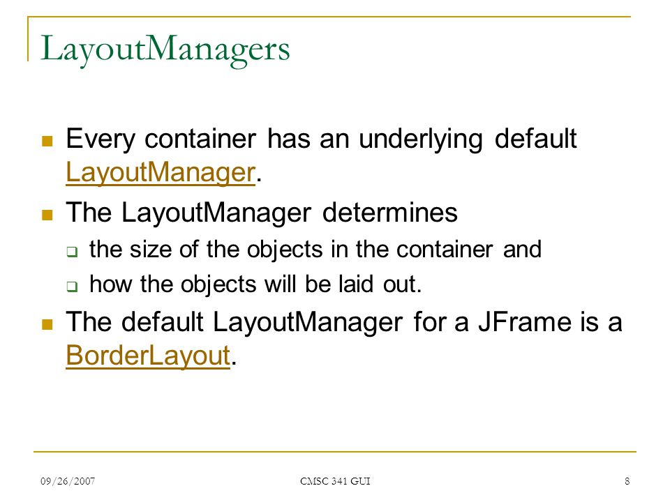 09/26/2007 CMSC 341 GUI 8 LayoutManagers Every container has an underlying default LayoutManager. LayoutManager The LayoutManager determines  the siz