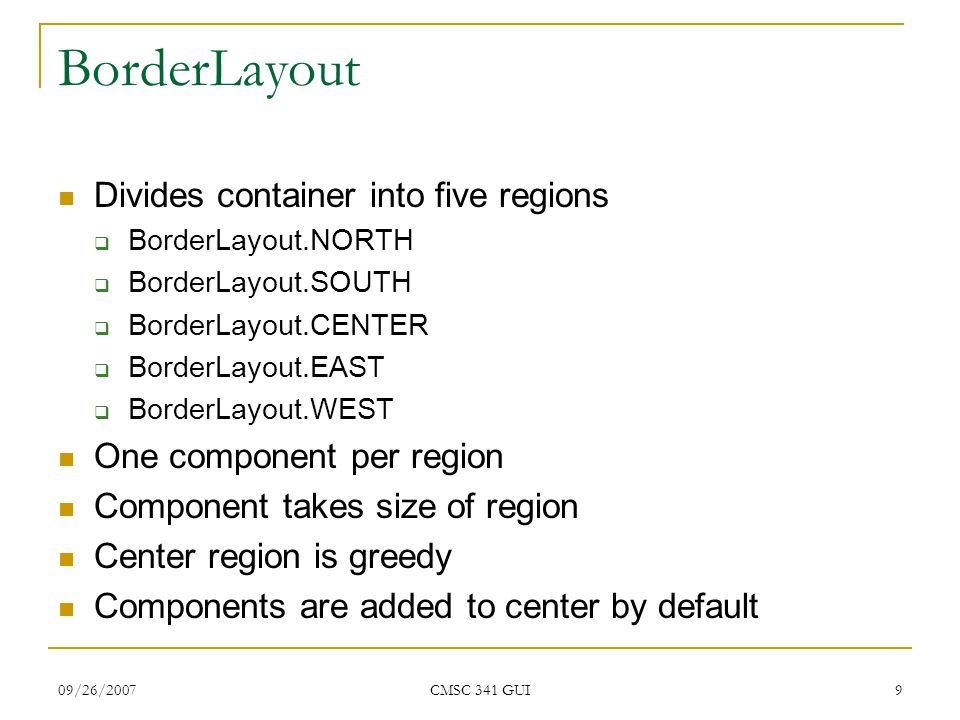 09/26/2007 CMSC 341 GUI 10 BorderLayout Code import java.awt.*; import javax.swing.*; public class BorderLayoutExample extends JFrame { public BorderLayoutExample(String name) { super(name); setSize(300,300); add(new JButton( North ), BorderLayout.NORTH); add(new JButton( South ), BorderLayout.SOUTH); add(new JButton( East ), BorderLayout.EAST); add(new JButton( West ), BorderLayout.WEST); add(new JButton( Center ), BorderLayout.CENTER); } public static void main(String args[]) { BorderLayoutExample b = new BorderLayoutExample( BorderLayoutExample ); b.setVisible(true); } Specialized add method for adding to regions