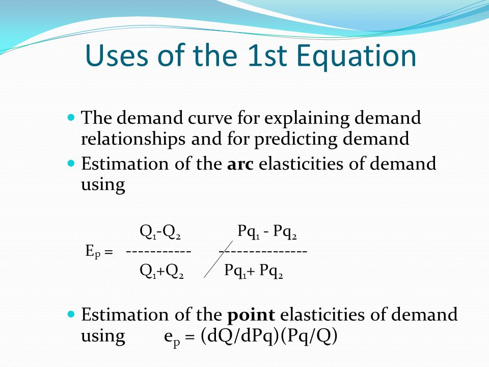 Uses of the 1st Equation The demand curve for explaining demand relationships and for predicting demand Estimation of the arc elasticities of demand u
