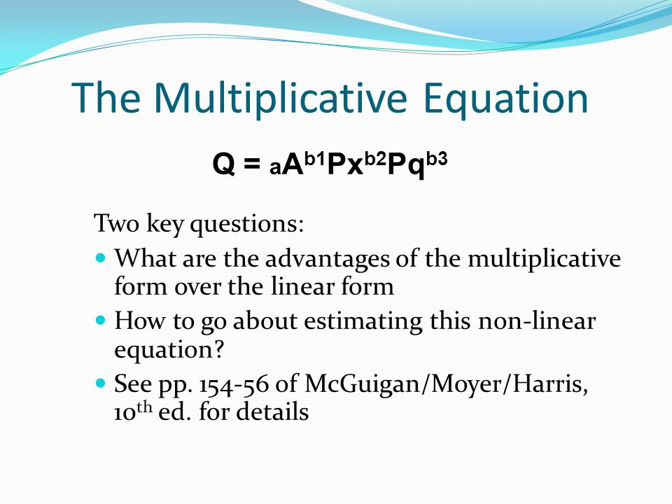The Multiplicative Equation Q = a A b1 Px b2 Pq b3 Two key questions: What are the advantages of the multiplicative form over the linear form How to g