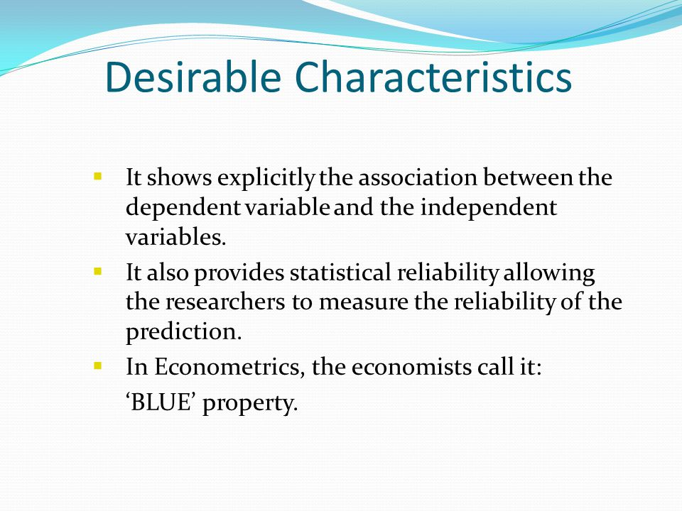 Desirable Characteristics  It shows explicitly the association between the dependent variable and the independent variables.  It also provides stati