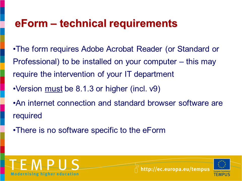 14 eForm – technical requirements The form requires Adobe Acrobat Reader (or Standard or Professional) to be installed on your computer – this may require the intervention of your IT department Version must be or higher (incl.