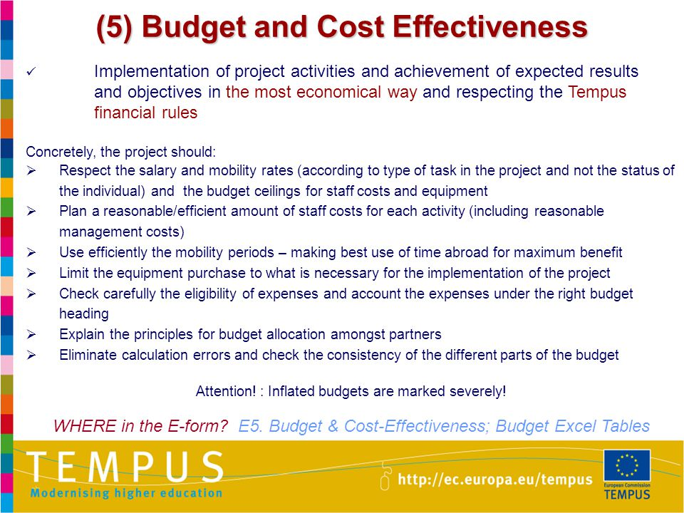 31 (5) Budget and Cost Effectiveness Implementation of project activities and achievement of expected results and objectives in the most economical way and respecting the Tempus financial rules Concretely, the project should:  Respect the salary and mobility rates (according to type of task in the project and not the status of the individual) and the budget ceilings for staff costs and equipment  Plan a reasonable/efficient amount of staff costs for each activity (including reasonable management costs)  Use efficiently the mobility periods – making best use of time abroad for maximum benefit  Limit the equipment purchase to what is necessary for the implementation of the project  Check carefully the eligibility of expenses and account the expenses under the right budget heading  Explain the principles for budget allocation amongst partners  Eliminate calculation errors and check the consistency of the different parts of the budget Attention.
