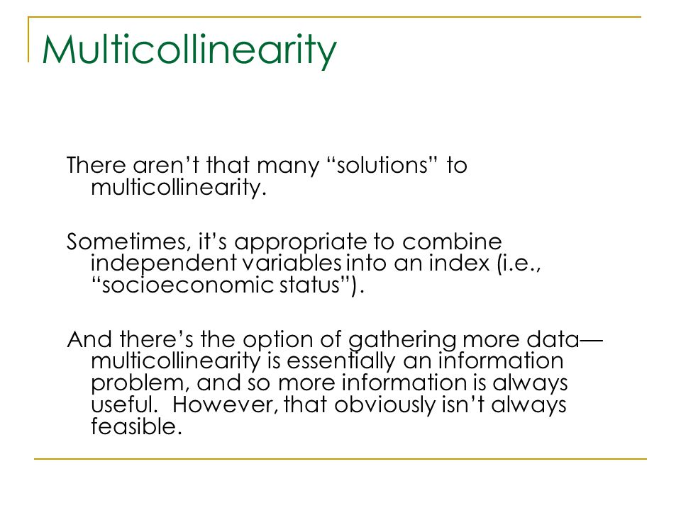 "Multicollinearity There aren't that many ""solutions"" to multicollinearity. Sometimes, it's appropriate to combine independent variables into an index"