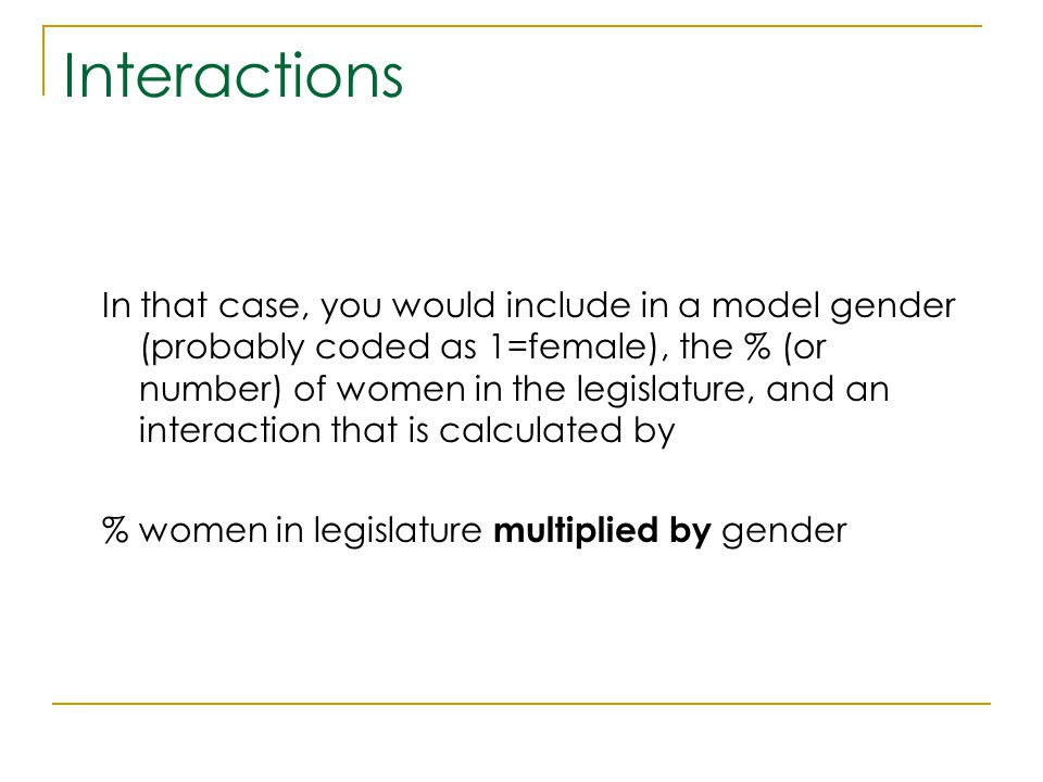 Interactions In that case, you would include in a model gender (probably coded as 1=female), the % (or number) of women in the legislature, and an int