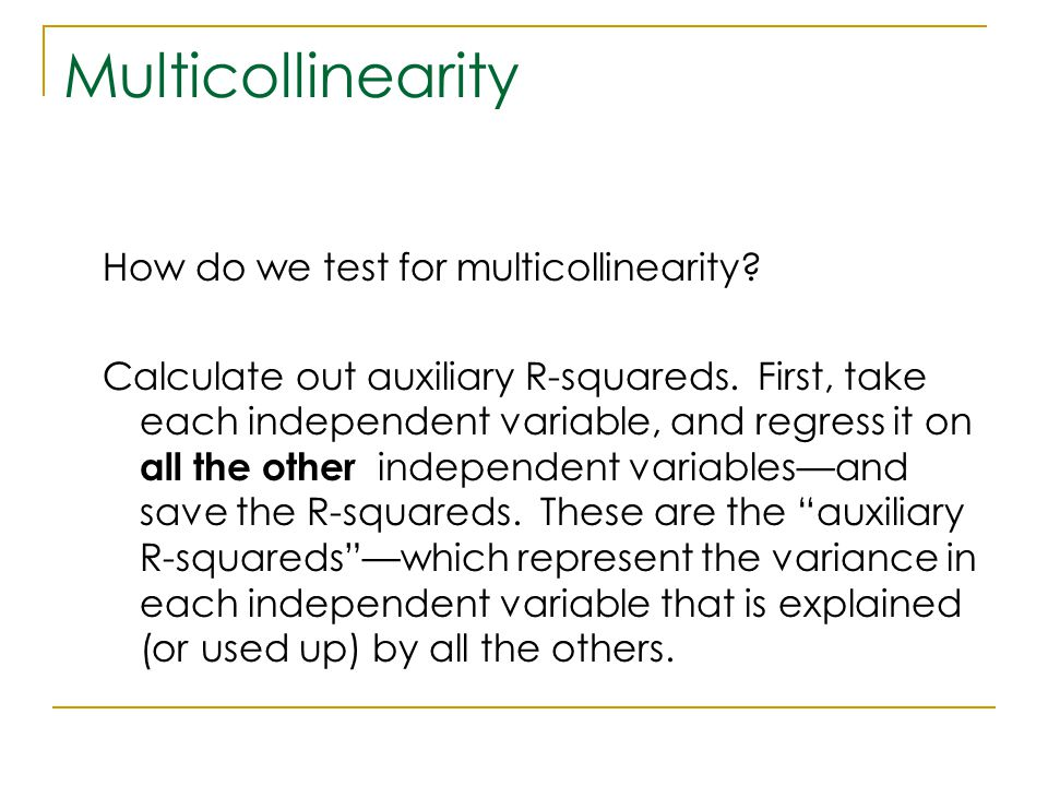 Multicollinearity How do we test for multicollinearity? Calculate out auxiliary R-squareds. First, take each independent variable, and regress it on a