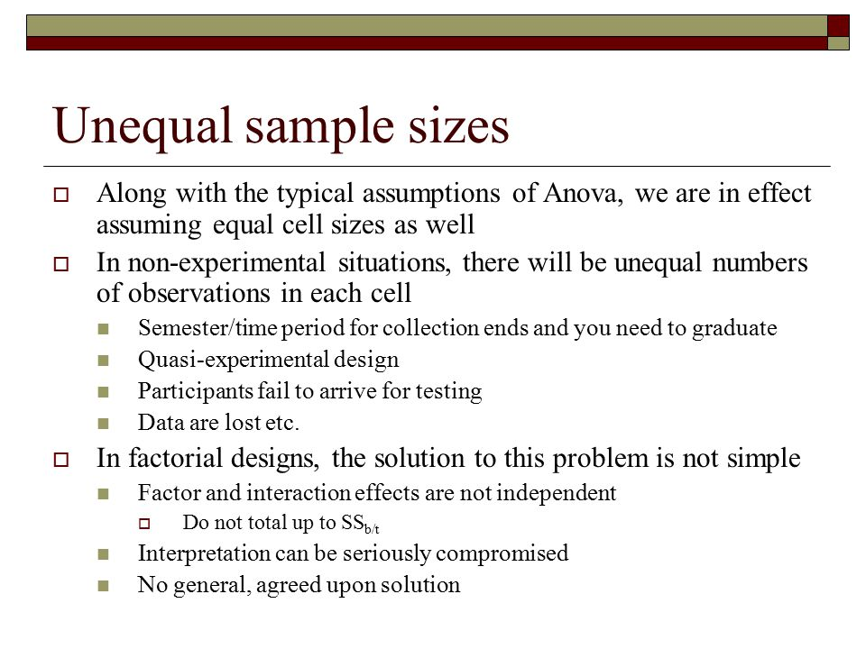 Unequal sample sizes  Along with the typical assumptions of Anova, we are in effect assuming equal cell sizes as well  In non-experimental situation