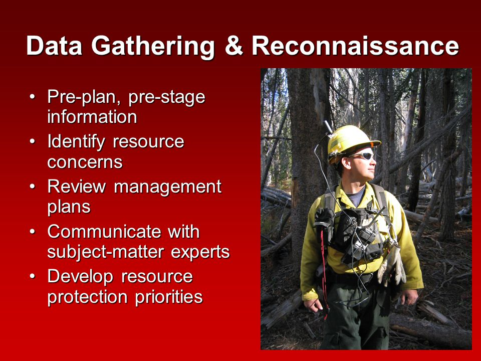Data Gathering & Reconnaissance Pre-plan, pre-stage informationPre-plan, pre-stage information Identify resource concernsIdentify resource concerns Review management plansReview management plans Communicate with subject-matter expertsCommunicate with subject-matter experts Develop resource protection prioritiesDevelop resource protection priorities