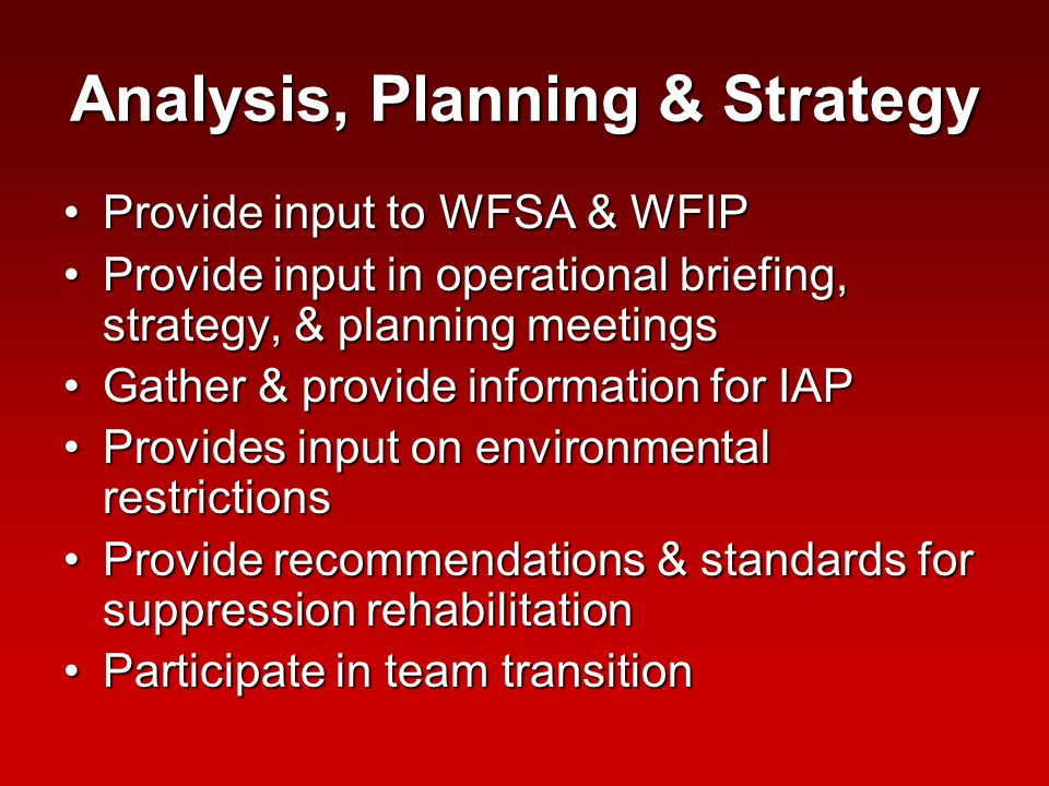 Analysis, Planning & Strategy Provide input to WFSA & WFIPProvide input to WFSA & WFIP Provide input in operational briefing, strategy, & planning meetingsProvide input in operational briefing, strategy, & planning meetings Gather & provide information for IAPGather & provide information for IAP Provides input on environmental restrictionsProvides input on environmental restrictions Provide recommendations & standards for suppression rehabilitationProvide recommendations & standards for suppression rehabilitation Participate in team transitionParticipate in team transition