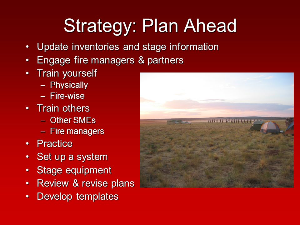 Strategy: Plan Ahead Update inventories and stage informationUpdate inventories and stage information Engage fire managers & partnersEngage fire managers & partners Train yourselfTrain yourself –Physically –Fire-wise Train othersTrain others –Other SMEs –Fire managers PracticePractice Set up a systemSet up a system Stage equipmentStage equipment Review & revise plansReview & revise plans Develop templatesDevelop templates