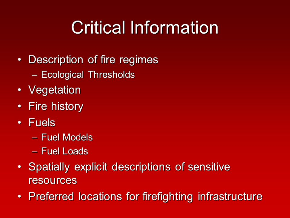 Critical Information Description of fire regimesDescription of fire regimes –Ecological Thresholds VegetationVegetation Fire historyFire history FuelsFuels –Fuel Models –Fuel Loads Spatially explicit descriptions of sensitive resourcesSpatially explicit descriptions of sensitive resources Preferred locations for firefighting infrastructurePreferred locations for firefighting infrastructure