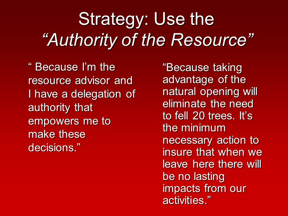 Strategy: Use the Authority of the Resource Because I'm the resource advisor and I have a delegation of authority that empowers me to make these decisions. Because taking advantage of the natural opening will eliminate the need to fell 20 trees.