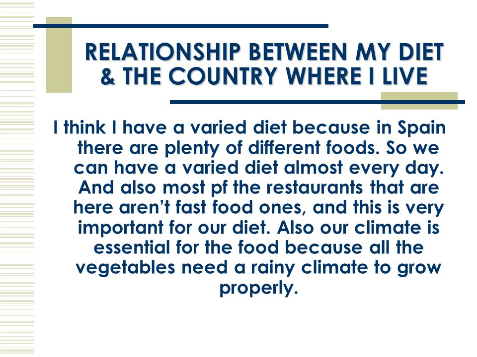 RELATIONSHIP BETWEEN MY DIET & THE COUNTRY WHERE I LIVE I think I have a varied diet because in Spain there are plenty of different foods.
