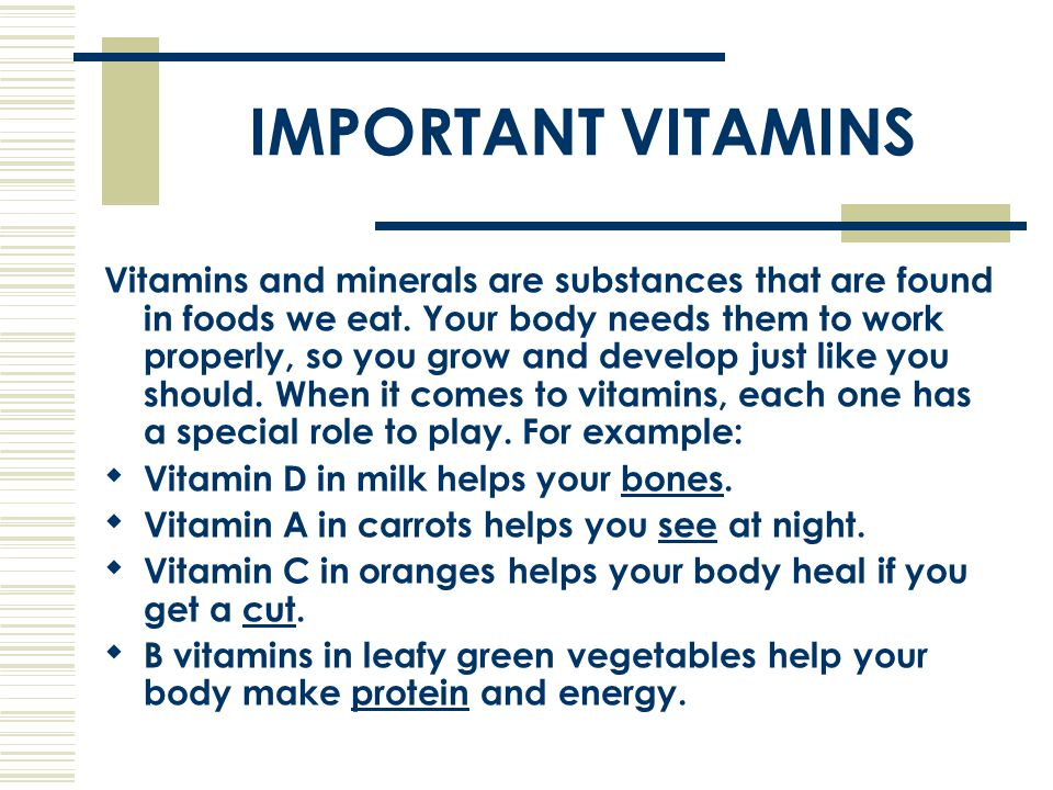 IMPORTANT VITAMINS Vitamins and minerals are substances that are found in foods we eat. Your body needs them to work properly, so you grow and develop