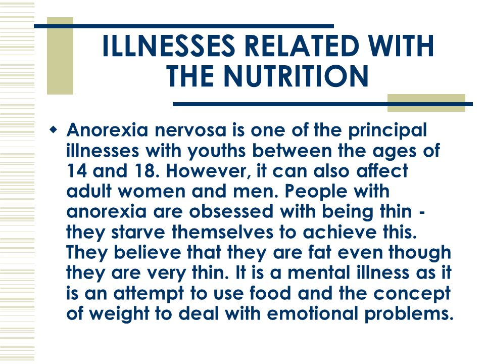 ILLNESSES RELATED WITH THE NUTRITION  Anorexia nervosa is one of the principal illnesses with youths between the ages of 14 and 18. However, it can a
