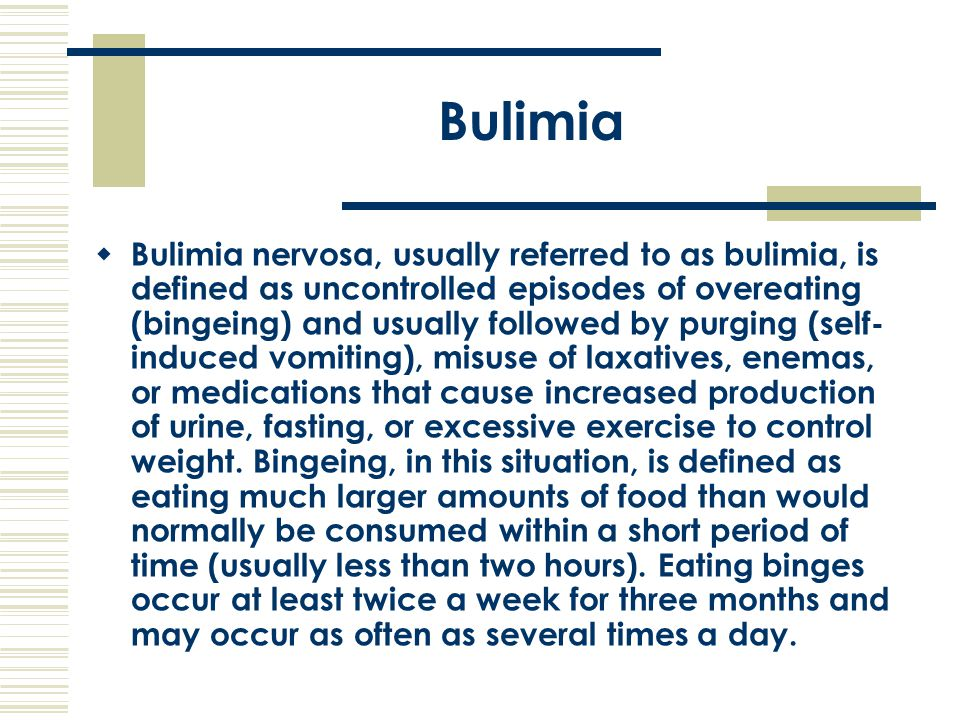 Bulimia  Bulimia nervosa, usually referred to as bulimia, is defined as uncontrolled episodes of overeating (bingeing) and usually followed by purgin