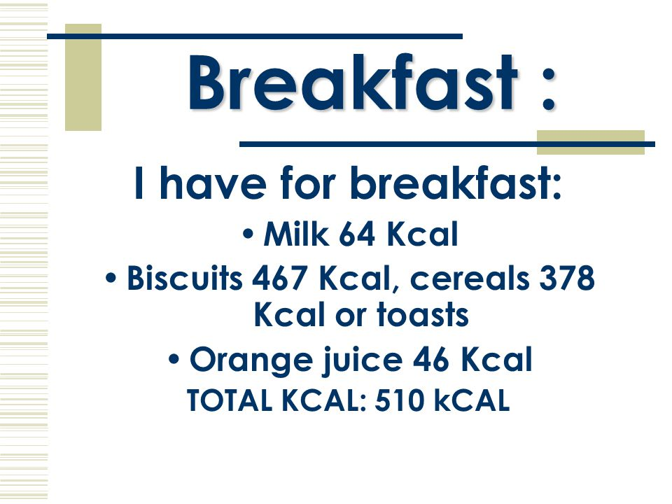 Breakfast : I have for breakfast: Milk 64 Kcal Biscuits 467 Kcal, cereals 378 Kcal or toasts Orange juice 46 Kcal TOTAL KCAL: 510 kCAL