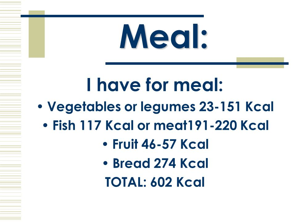 Meal: I have for meal: Vegetables or legumes 23-151 Kcal Fish 117 Kcal or meat191-220 Kcal Fruit 46-57 Kcal Bread 274 Kcal TOTAL: 602 Kcal