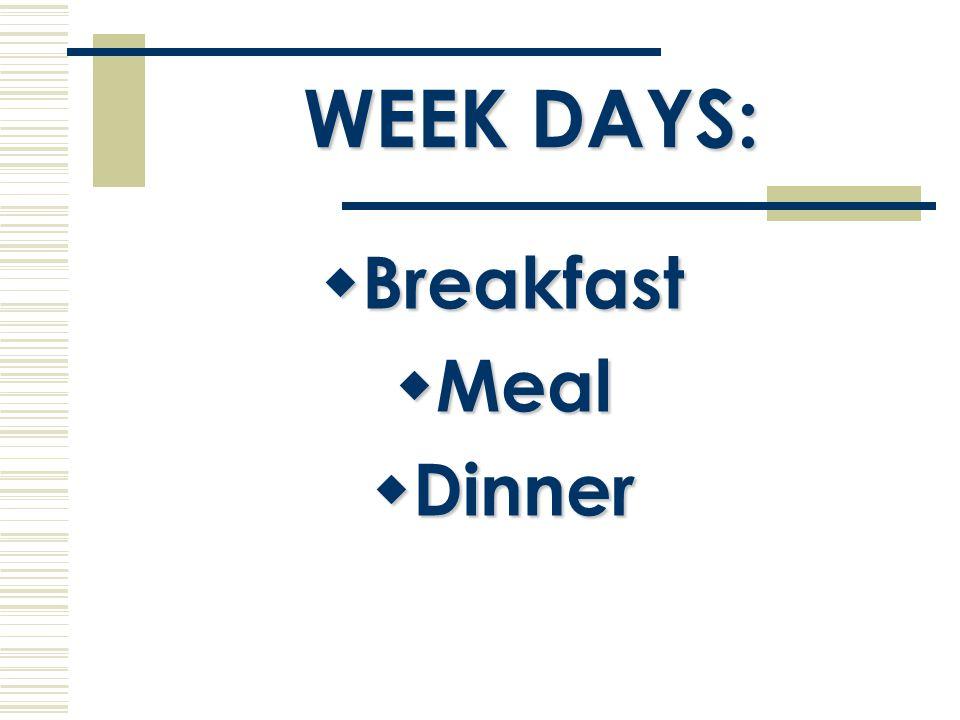 WEEK DAYS:  Breakfast  Meal  Dinner