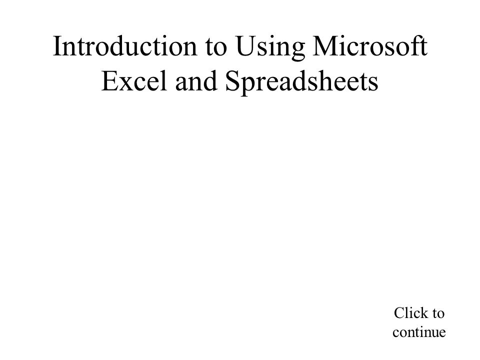 Introduction to Using Microsoft Excel and Spreadsheets Click to continue
