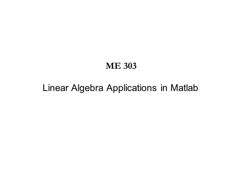 Linear Algebra Applications in Matlab ME 303
