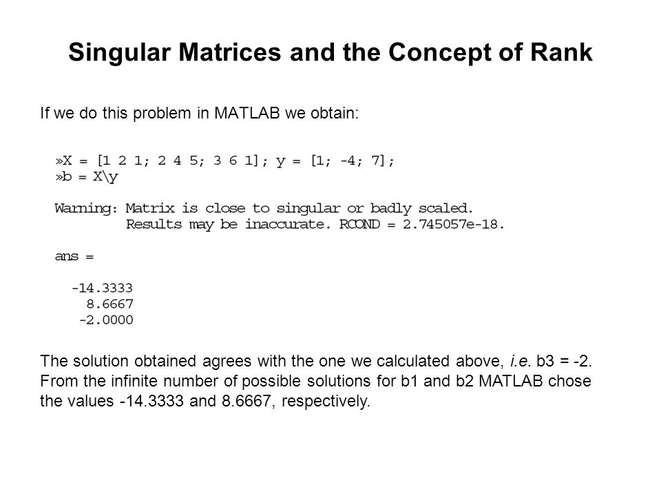 Singular Matrices and the Concept of Rank If we do this problem in MATLAB we obtain: The solution obtained agrees with the one we calculated above, i.