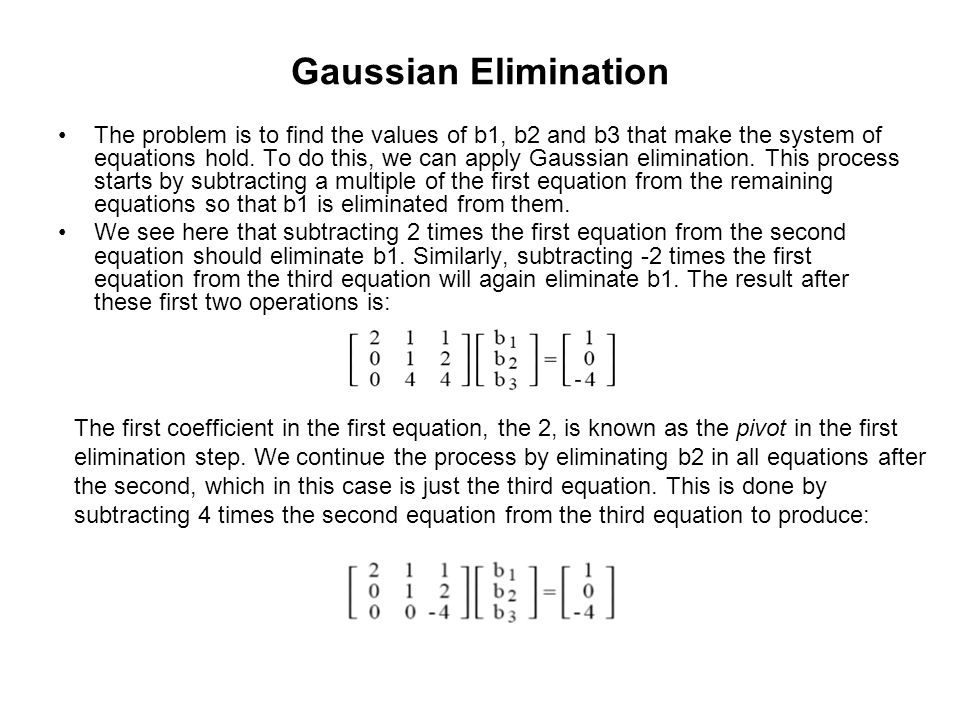 Gaussian Elimination The problem is to find the values of b1, b2 and b3 that make the system of equations hold. To do this, we can apply Gaussian elim