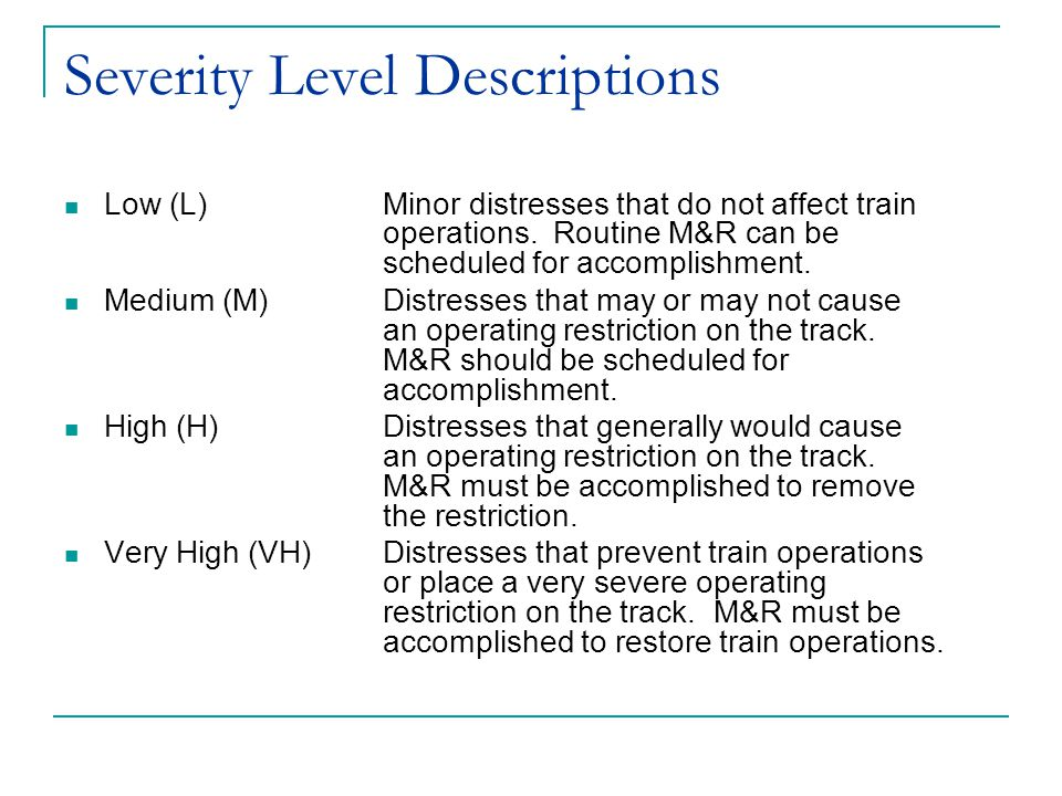 Severity Level Descriptions Low (L) Minor distresses that do not affect train operations. Routine M&R can be scheduled for accomplishment. Medium (M)D