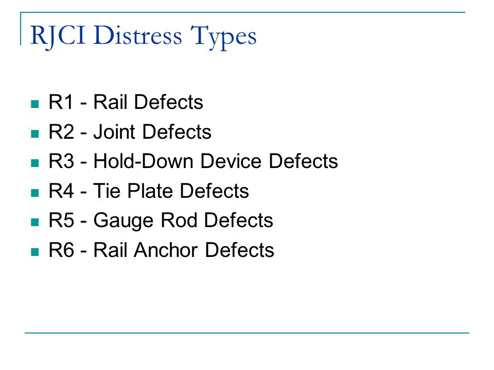 RJCI Distress Types R1 - Rail Defects R2 - Joint Defects R3 - Hold-Down Device Defects R4 - Tie Plate Defects R5 - Gauge Rod Defects R6 - Rail Anchor Defects
