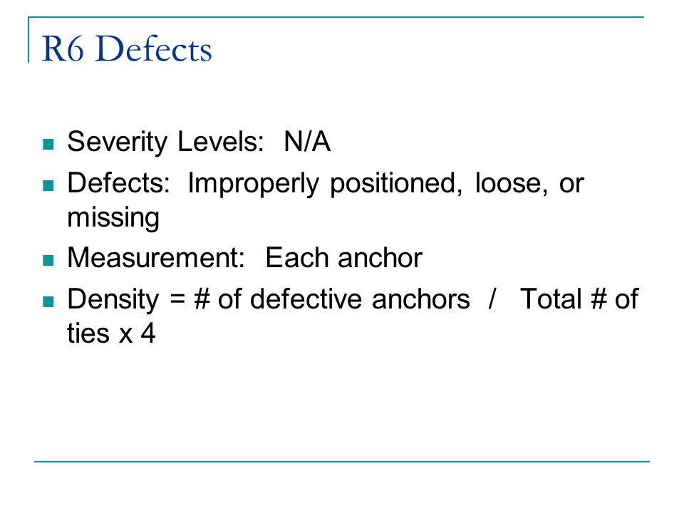 R6 Defects Severity Levels: N/A Defects: Improperly positioned, loose, or missing Measurement: Each anchor Density = # of defective anchors / Total # of ties x 4