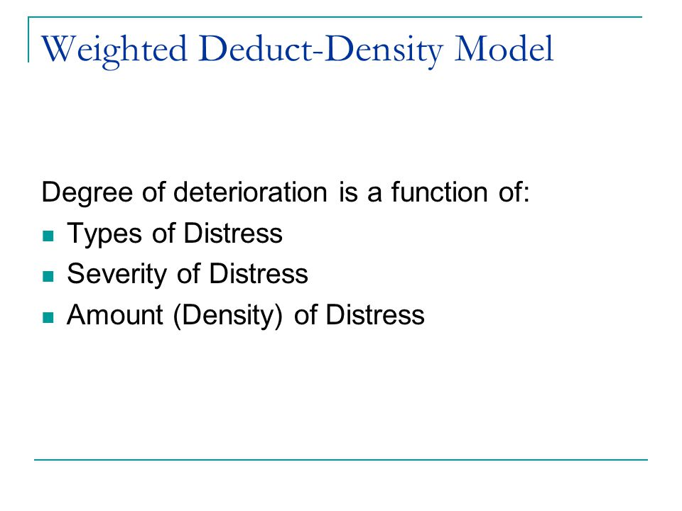 Weighted Deduct-Density Model Degree of deterioration is a function of: Types of Distress Severity of Distress Amount (Density) of Distress
