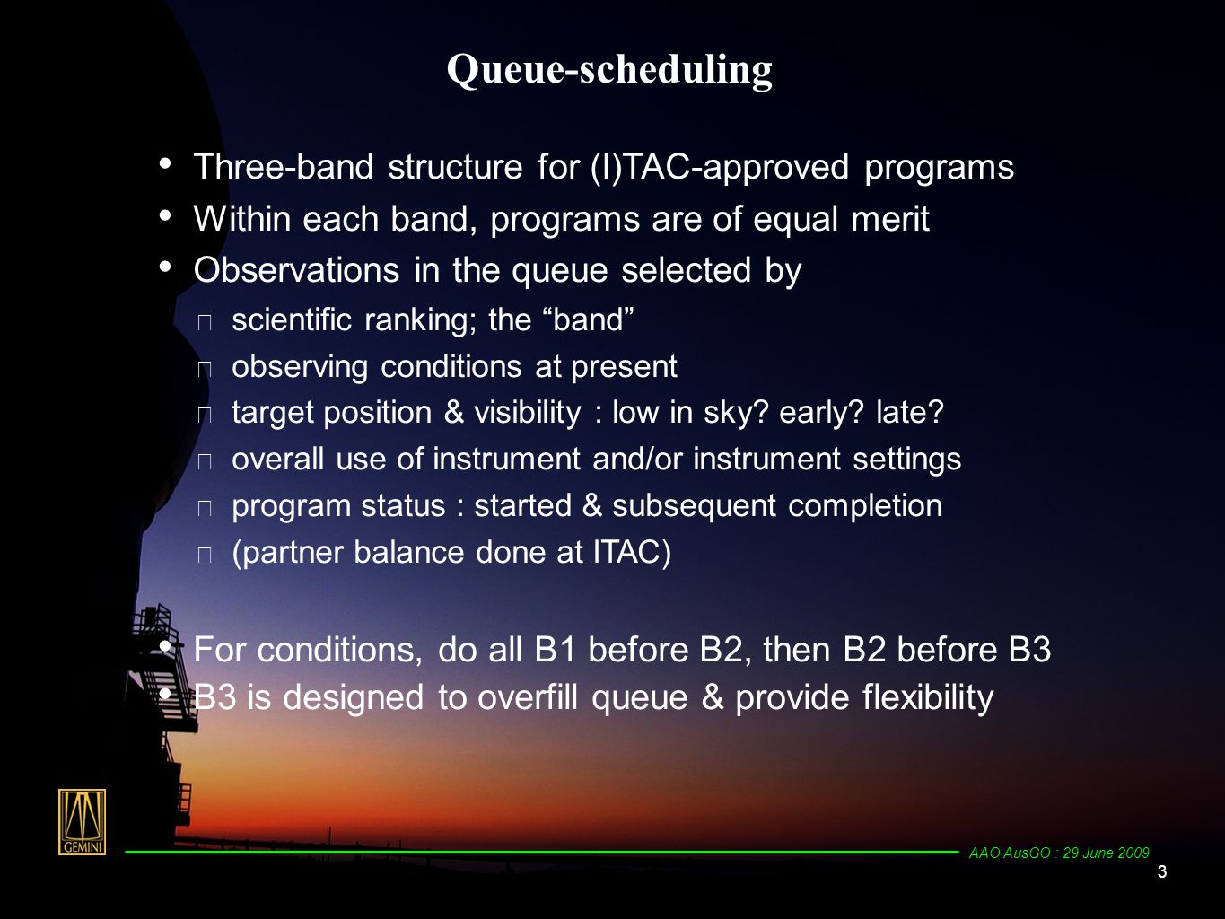 4 AAO AusGO : 29 June 2009 Queue-scheduling Matching priority & observing conditionsobserving conditions ✴ Cloud cover, CC ✴ Image quality, IQ ✴ Sky brightness, SB - optical ✴ Water vapour, WV - NIR, MIR Advantages : ★ able to fit observations with their required conditions to actual conditions ★ can set aside time before hand for SToO ★ quick-response (< 5 minutes) to RToO; e.g., GRBs instrument switch is simply moving the science-fold