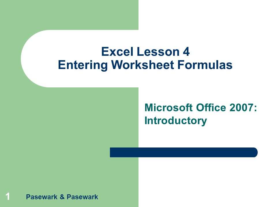 Pasewark & Pasewark 1 Excel Lesson 4 Entering Worksheet Formulas Microsoft Office 2007: Introductory