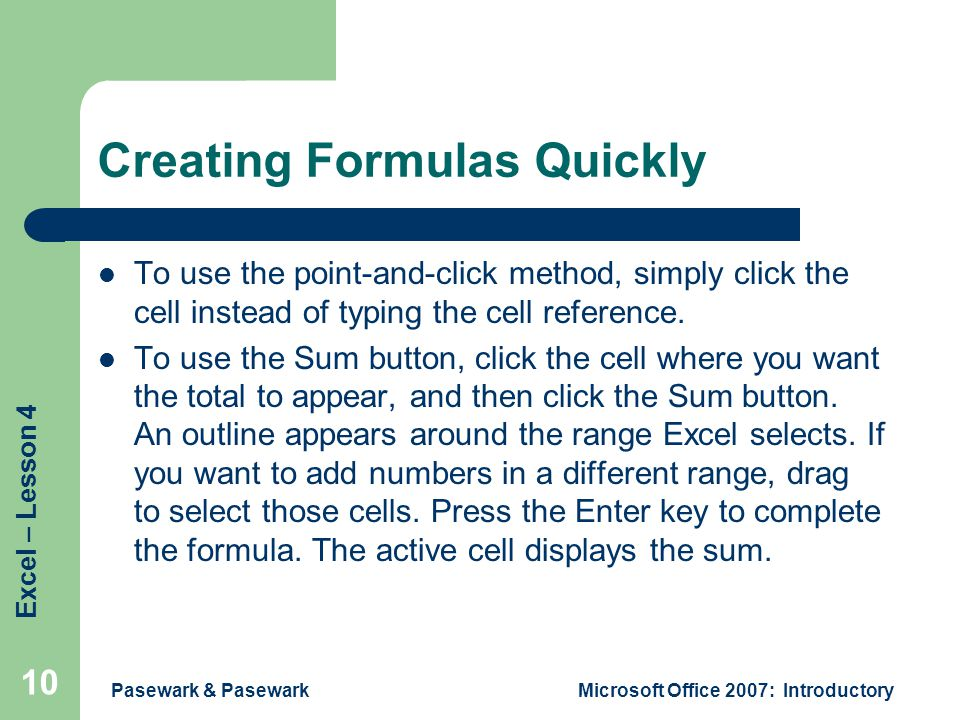 Excel – Lesson 4 Pasewark & PasewarkMicrosoft Office 2007: Introductory 10 Creating Formulas Quickly To use the point-and-click method, simply click the cell instead of typing the cell reference.