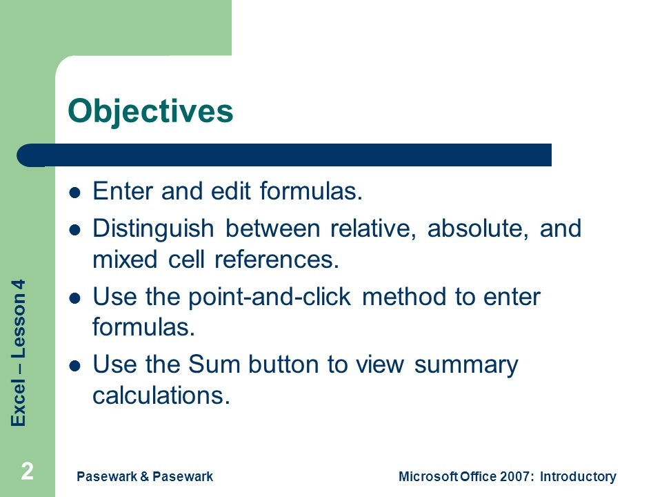 Excel – Lesson 4 Pasewark & PasewarkMicrosoft Office 2007: Introductory 2 Objectives Enter and edit formulas.