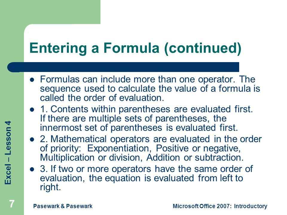 Excel – Lesson 4 Pasewark & PasewarkMicrosoft Office 2007: Introductory 7 Entering a Formula (continued) Formulas can include more than one operator.