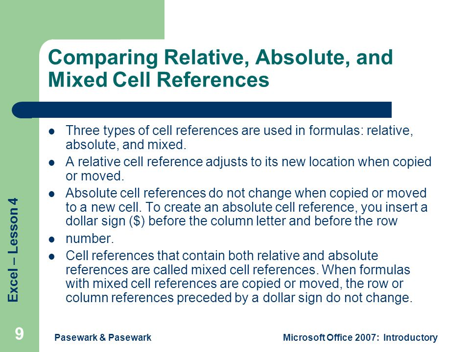 Excel – Lesson 4 Pasewark & PasewarkMicrosoft Office 2007: Introductory 9 Comparing Relative, Absolute, and Mixed Cell References Three types of cell references are used in formulas: relative, absolute, and mixed.