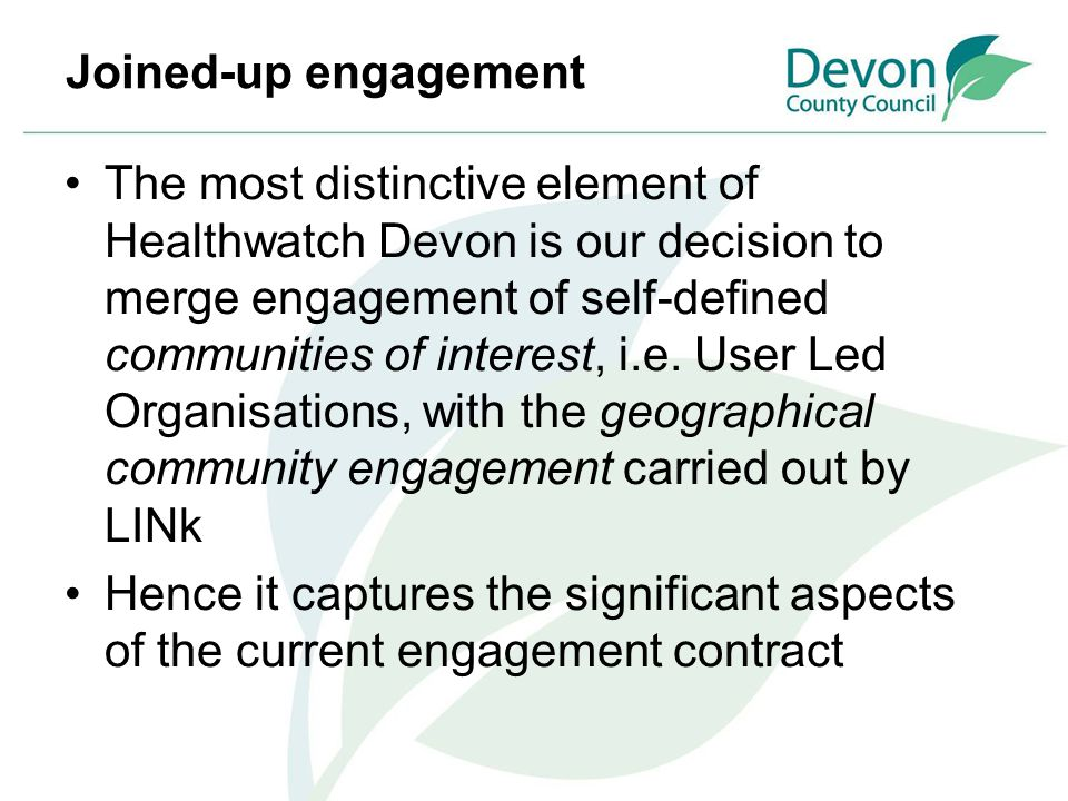 Joined-up engagement The most distinctive element of Healthwatch Devon is our decision to merge engagement of self-defined communities of interest, i.