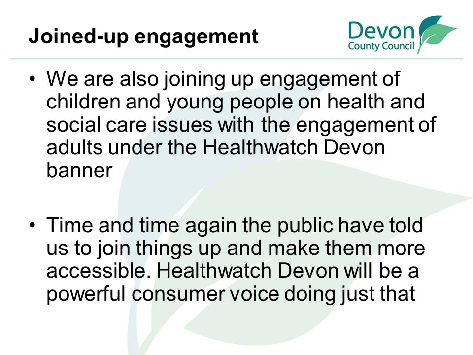 Joined-up engagement We are also joining up engagement of children and young people on health and social care issues with the engagement of adults und