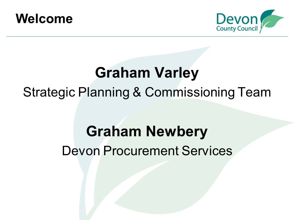 Welcome Graham Varley Strategic Planning & Commissioning Team Graham Newbery Devon Procurement Services