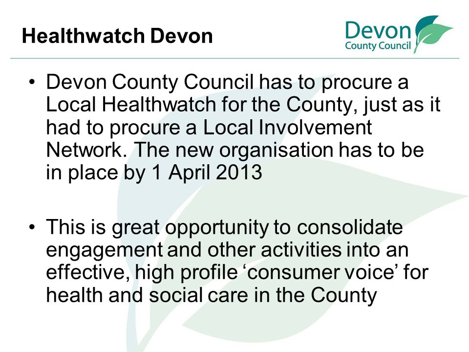 Healthwatch Devon Devon County Council has to procure a Local Healthwatch for the County, just as it had to procure a Local Involvement Network. The n